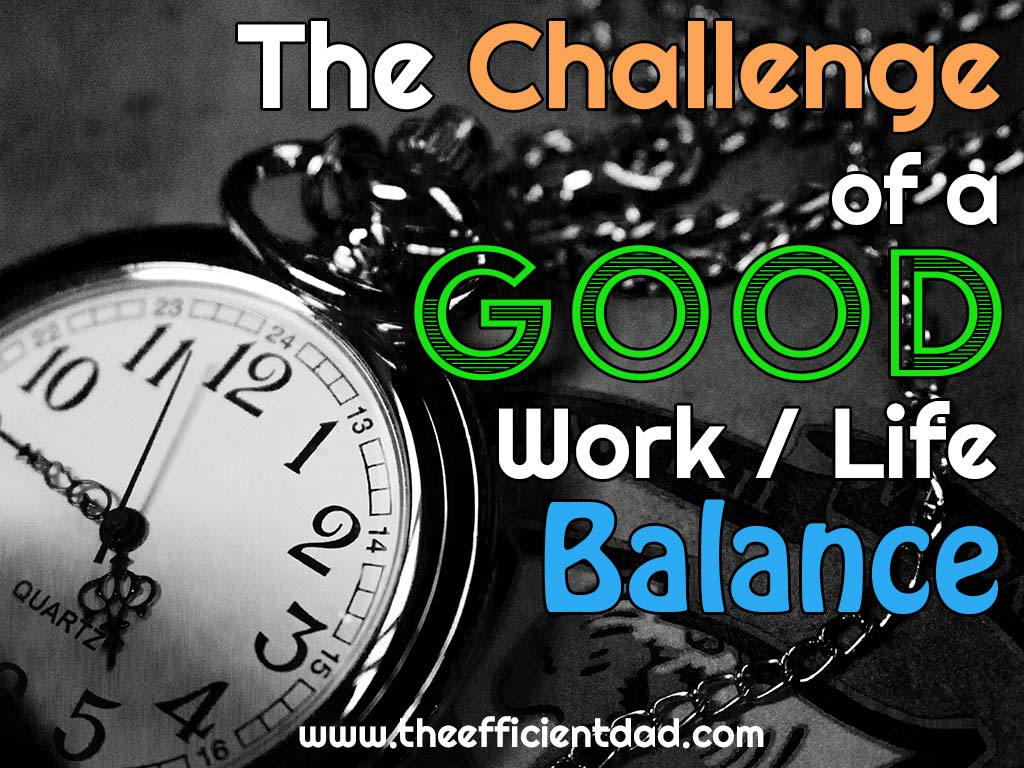 The Challenge of a Good Work Life Balance - The Efficient Dad