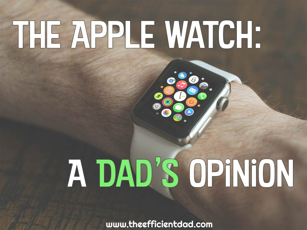 The Apple Watch a Dad's Opinion - The Efficient Dad